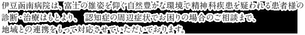 伊豆函南病院は、富士の雄姿を仰ぐ自然豊かな環境で精神科疾患を疑われる患者様の診断・治療はもとより、 認知症の周辺症状でお困りの場合のご相談まで、地域との連携をもって対応させていただいております。